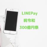 LINEPayがまたキャンペーンを開始! 「祝令和 全員にあげちゃう300億円祭」